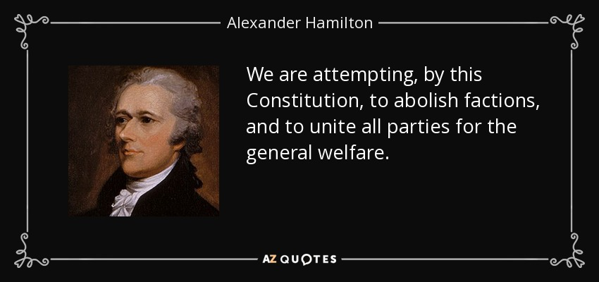 We are attempting, by this Constitution, to abolish factions, and to unite all parties for the general welfare. - Alexander Hamilton