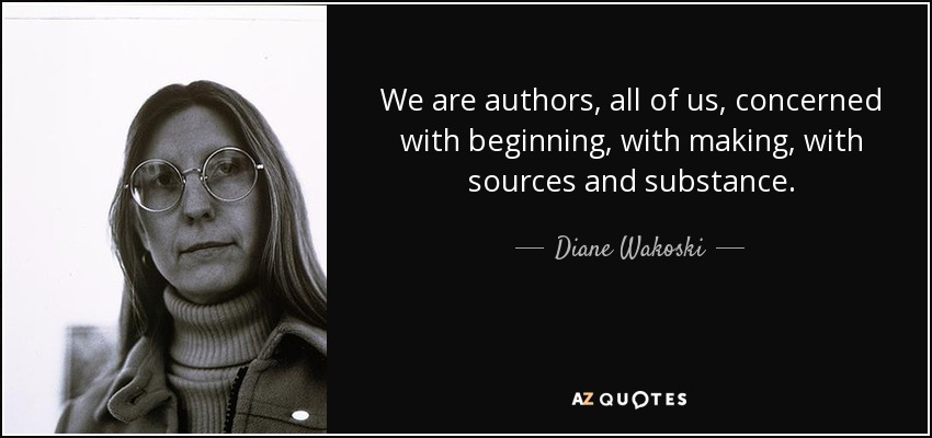 We are authors, all of us, concerned with beginning, with making, with sources and substance. - Diane Wakoski