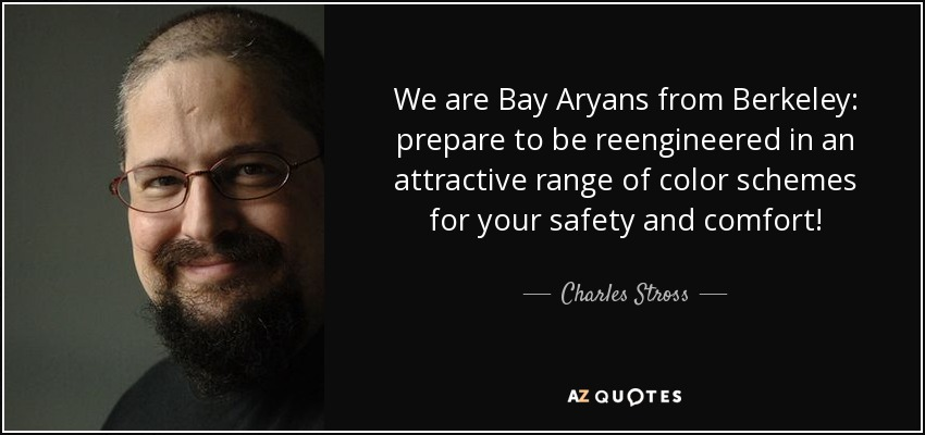 We are Bay Aryans from Berkeley: prepare to be reengineered in an attractive range of color schemes for your safety and comfort! - Charles Stross