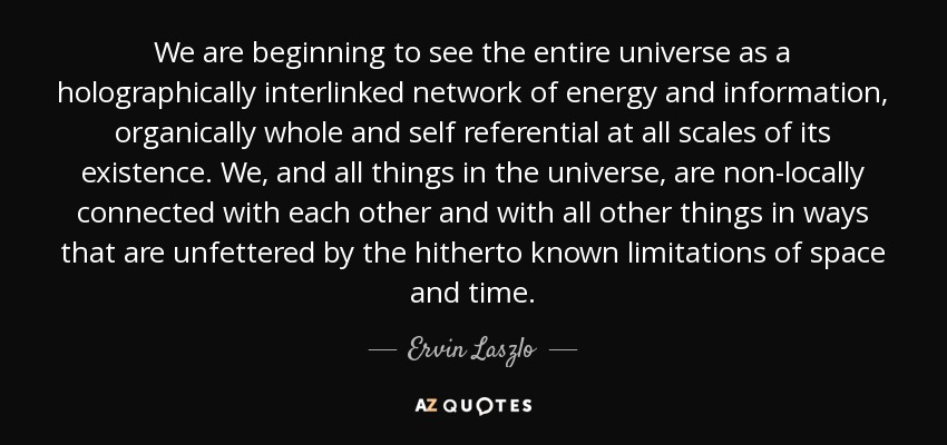 We are beginning to see the entire universe as a holographically interlinked network of energy and information, organically whole and self referential at all scales of its existence. We, and all things in the universe, are non-locally connected with each other and with all other things in ways that are unfettered by the hitherto known limitations of space and time. - Ervin Laszlo