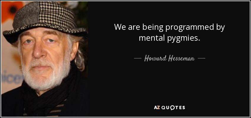 We are being programmed by mental pygmies. - Howard Hesseman
