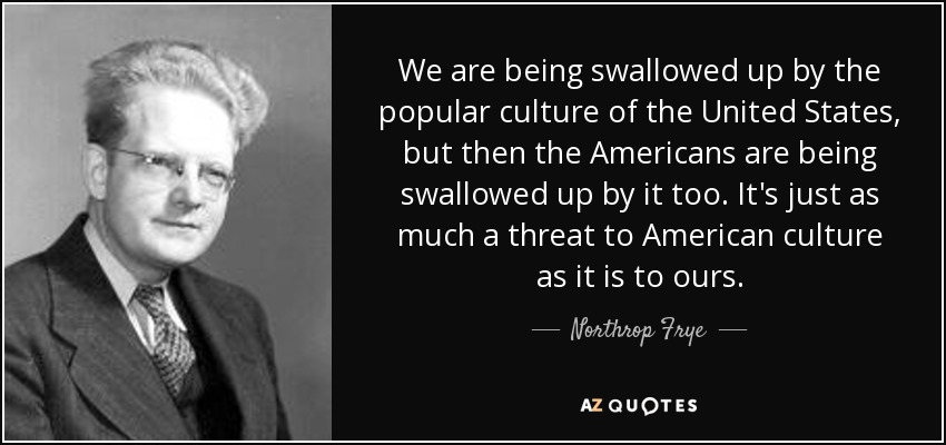 We are being swallowed up by the popular culture of the United States, but then the Americans are being swallowed up by it too. It's just as much a threat to American culture as it is to ours. - Northrop Frye