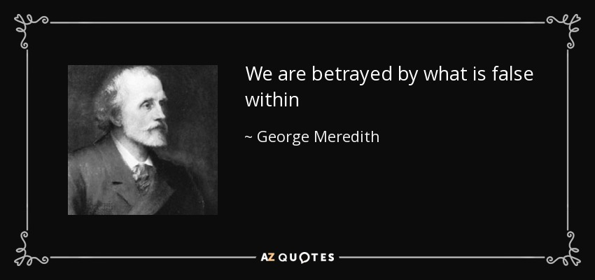 We are betrayed by what is false within - George Meredith
