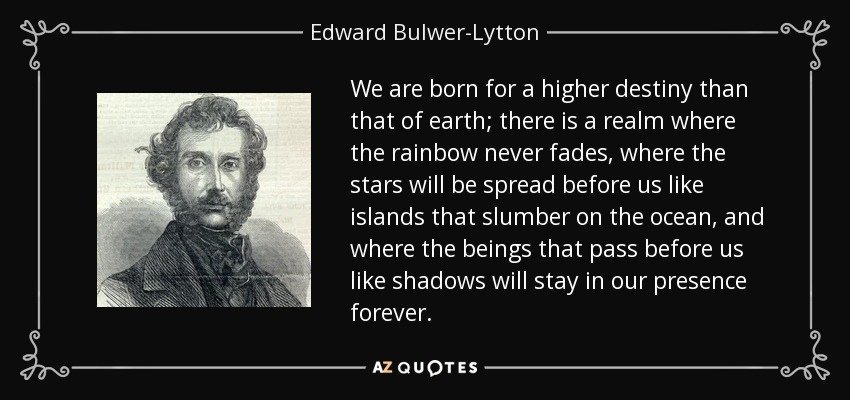 We are born for a higher destiny than that of earth; there is a realm where the rainbow never fades, where the stars will be spread before us like islands that slumber on the ocean, and where the beings that pass before us like shadows will stay in our presence forever. - Edward Bulwer-Lytton, 1st Baron Lytton