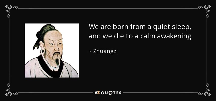 We are born from a quiet sleep, and we die to a calm awakening - Zhuangzi