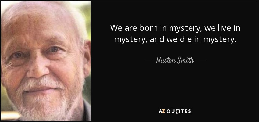 We are born in mystery, we live in mystery, and we die in mystery. - Huston Smith