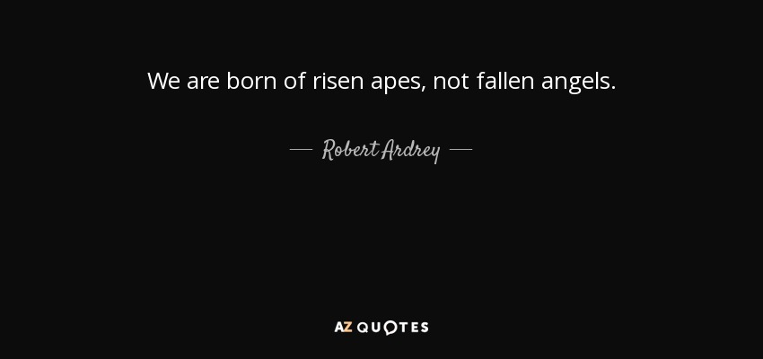 We are born of risen apes, not fallen angels. - Robert Ardrey