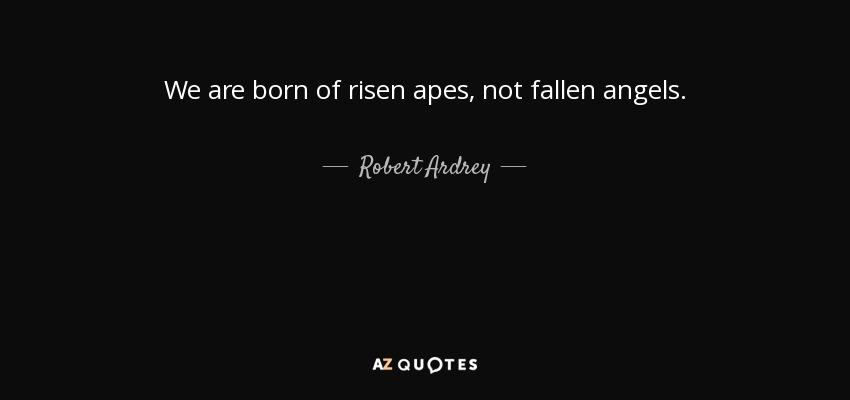 We are born of risen apes, not fallen angels. - Robert Ardrey