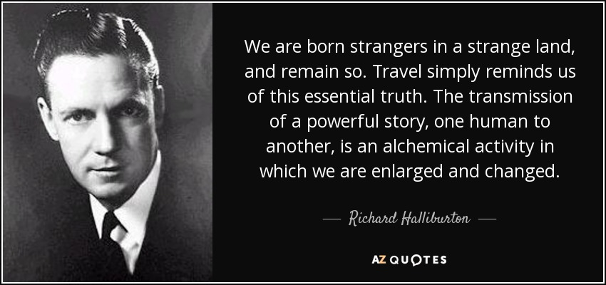 We are born strangers in a strange land, and remain so. Travel simply reminds us of this essential truth. The transmission of a powerful story, one human to another, is an alchemical activity in which we are enlarged and changed. - Richard Halliburton