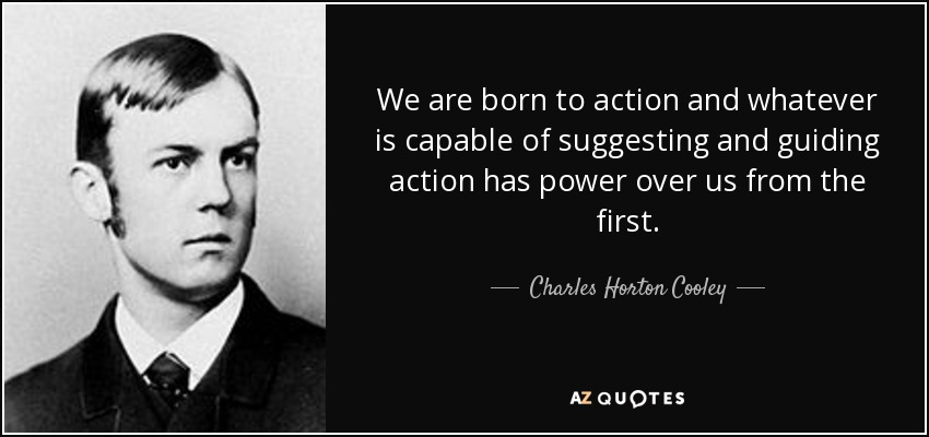 We are born to action and whatever is capable of suggesting and guiding action has power over us from the first. - Charles Horton Cooley