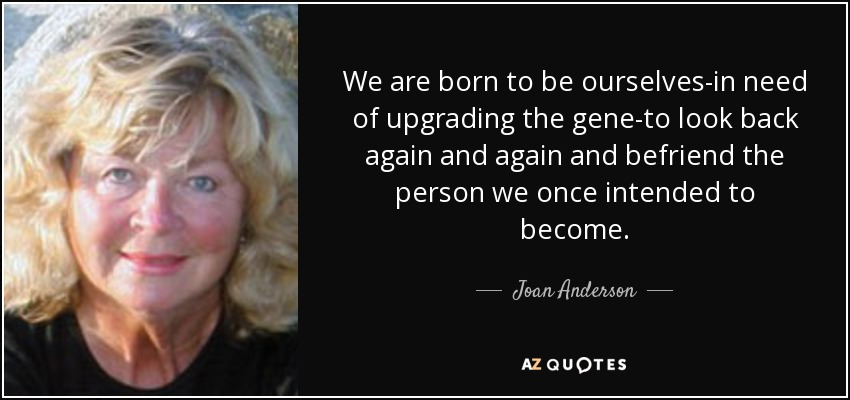 We are born to be ourselves-in need of upgrading the gene-to look back again and again and befriend the person we once intended to become. - Joan Anderson