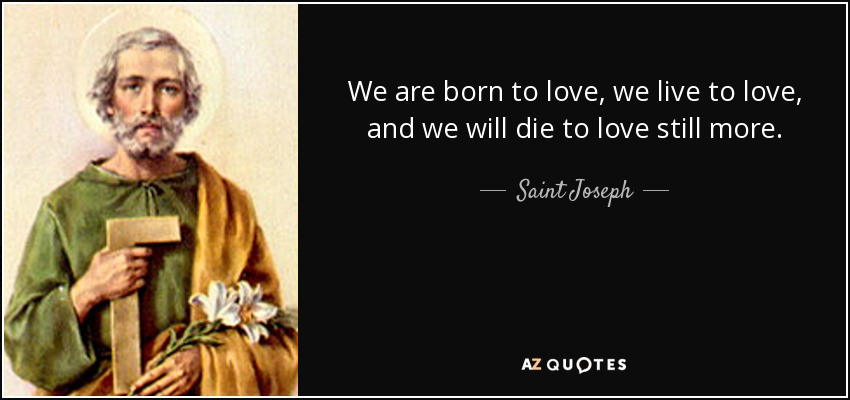 We are born to love, we live to love, and we will die to love still more. - Saint Joseph