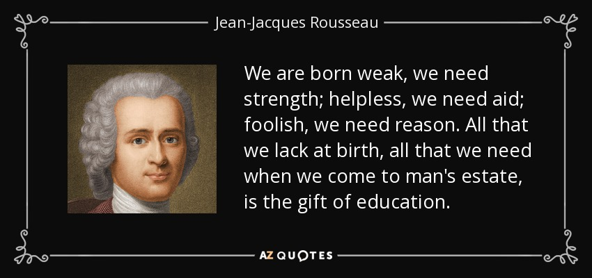 We are born weak, we need strength; helpless, we need aid; foolish, we need reason. All that we lack at birth, all that we need when we come to man's estate, is the gift of education. - Jean-Jacques Rousseau