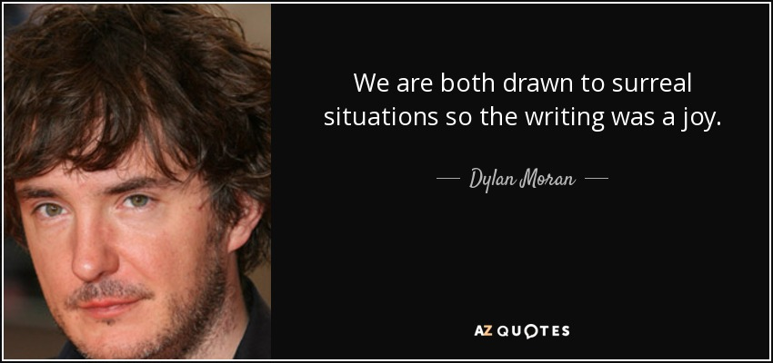 We are both drawn to surreal situations so the writing was a joy. - Dylan Moran
