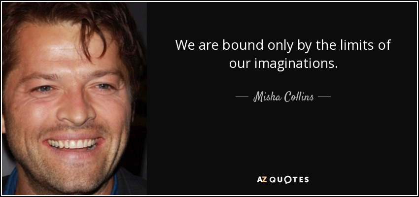 We are bound only by the limits of our imaginations. - Misha Collins