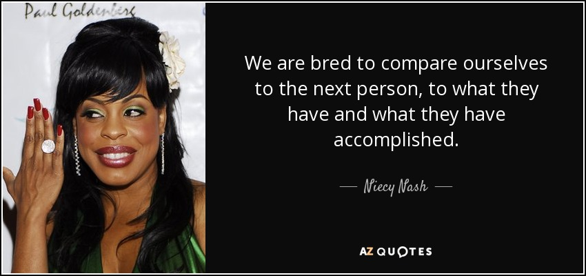 We are bred to compare ourselves to the next person, to what they have and what they have accomplished. - Niecy Nash