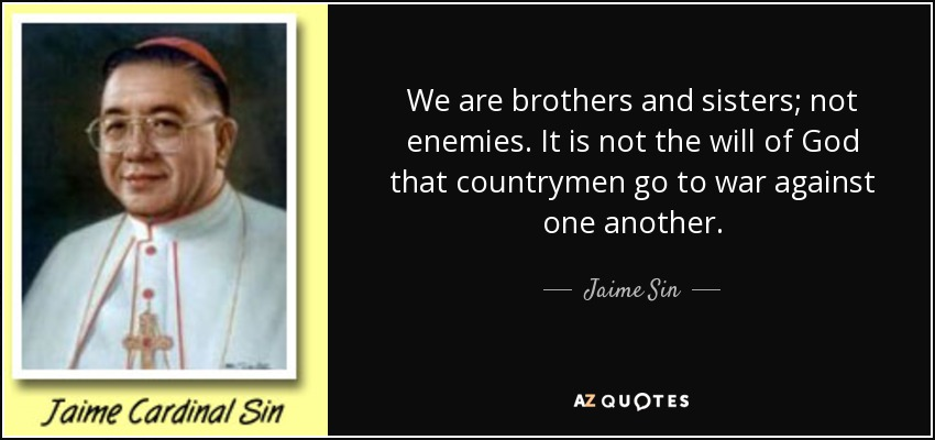 We are brothers and sisters; not enemies. It is not the will of God that countrymen go to war against one another. - Jaime Sin