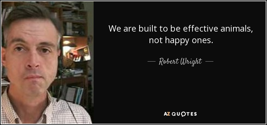 We are built to be effective animals, not happy ones. - Robert Wright