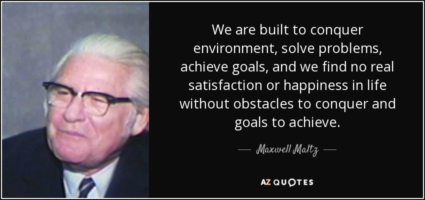We are built to conquer environment, solve problems, achieve goals, and we find no real satisfaction or happiness in life without obstacles to conquer and goals to achieve. - Maxwell Maltz