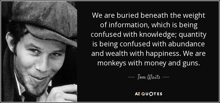 We are buried beneath the weight of information, which is being confused with knowledge; quantity is being confused with abundance and wealth with happiness. We are monkeys with money and guns. - Tom Waits