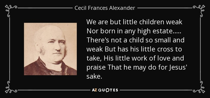 We are but little children weak Nor born in any high estate. . . . . There's not a child so small and weak But has his little cross to take, His little work of love and praise That he may do for Jesus' sake. - Cecil Frances Alexander