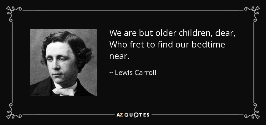 We are but older children, dear, Who fret to find our bedtime near. - Lewis Carroll