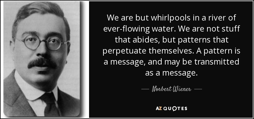 We are but whirlpools in a river of ever-flowing water. We are not stuff that abides, but patterns that perpetuate themselves. A pattern is a message, and may be transmitted as a message. - Norbert Wiener