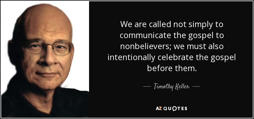 We are called not simply to communicate the gospel to nonbelievers; we must also intentionally celebrate the gospel before them. - Timothy Keller