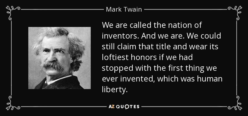 We are called the nation of inventors. And we are. We could still claim that title and wear its loftiest honors if we had stopped with the first thing we ever invented, which was human liberty. - Mark Twain