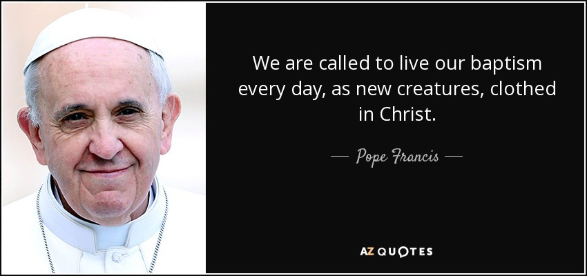 We are called to live our baptism every day, as new creatures, clothed in Christ. - Pope Francis