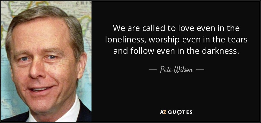 We are called to love even in the loneliness, worship even in the tears and follow even in the darkness. - Pete Wilson
