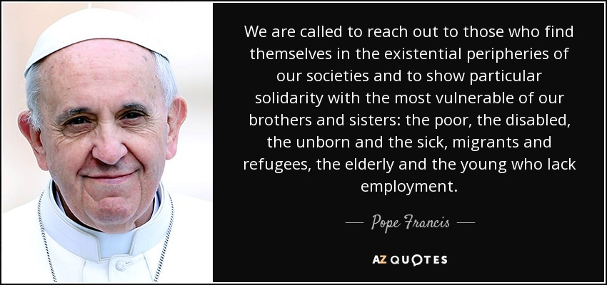 We are called to reach out to those who find themselves in the existential peripheries of our societies and to show particular solidarity with the most vulnerable of our brothers and sisters: the poor, the disabled, the unborn and the sick, migrants and refugees, the elderly and the young who lack employment. - Pope Francis