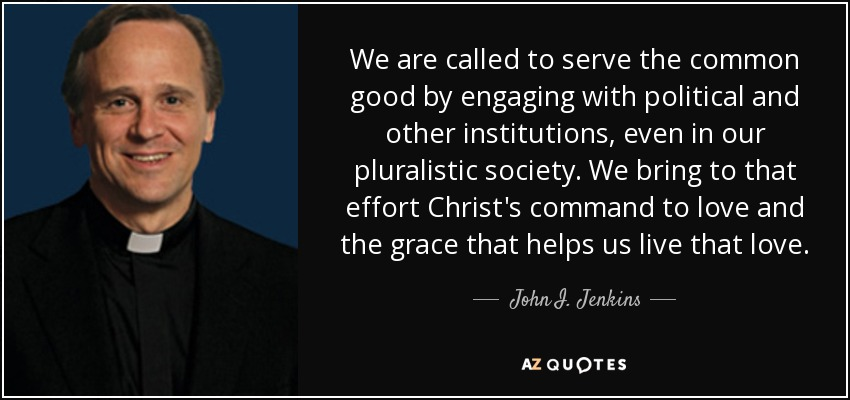 We are called to serve the common good by engaging with political and other institutions, even in our pluralistic society. We bring to that effort Christ's command to love and the grace that helps us live that love. - John I. Jenkins