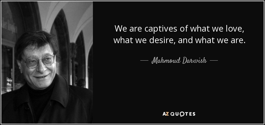 We are captives of what we love, what we desire, and what we are. - Mahmoud Darwish