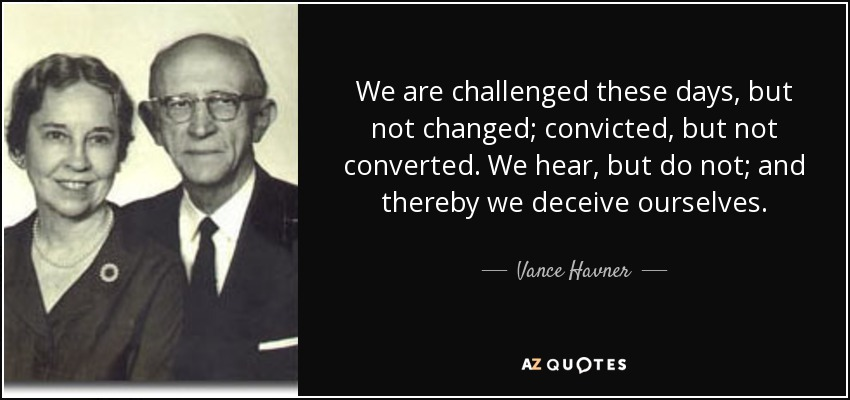 We are challenged these days, but not changed; convicted, but not converted. We hear, but do not; and thereby we deceive ourselves. - Vance Havner