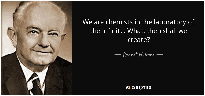 We are chemists in the laboratory of the Infinite. What, then shall we create? - Ernest Holmes