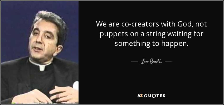 We are co-creators with God, not puppets on a string waiting for something to happen. - Leo Booth