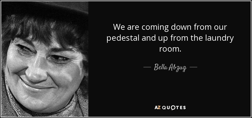 We are coming down from our pedestal and up from the laundry room. - Bella Abzug