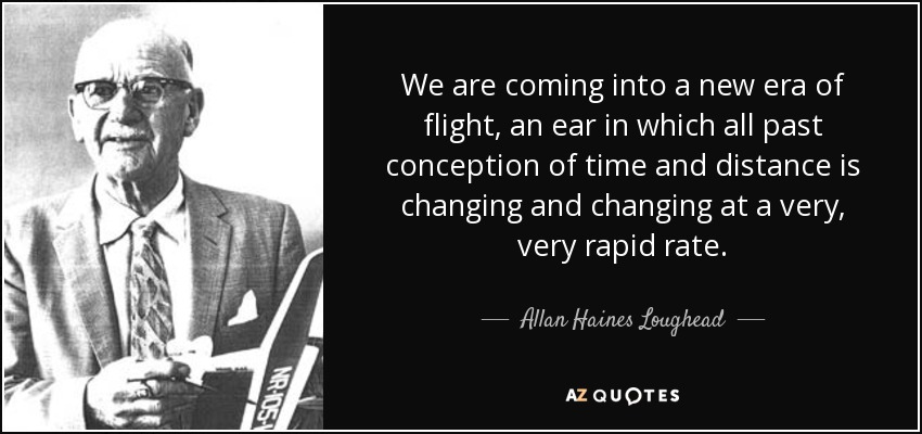 We are coming into a new era of flight, an ear in which all past conception of time and distance is changing and changing at a very, very rapid rate. - Allan Haines Loughead