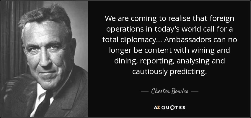 We are coming to realise that foreign operations in today's world call for a total diplomacy ... Ambassadors can no longer be content with wining and dining, reporting, analysing and cautiously predicting. - Chester Bowles