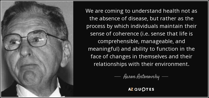 We are coming to understand health not as the absence of disease, but rather as the process by which individuals maintain their sense of coherence (i.e. sense that life is comprehensible, manageable, and meaningful) and ability to function in the face of changes in themselves and their relationships with their environment. - Aaron Antonovsky