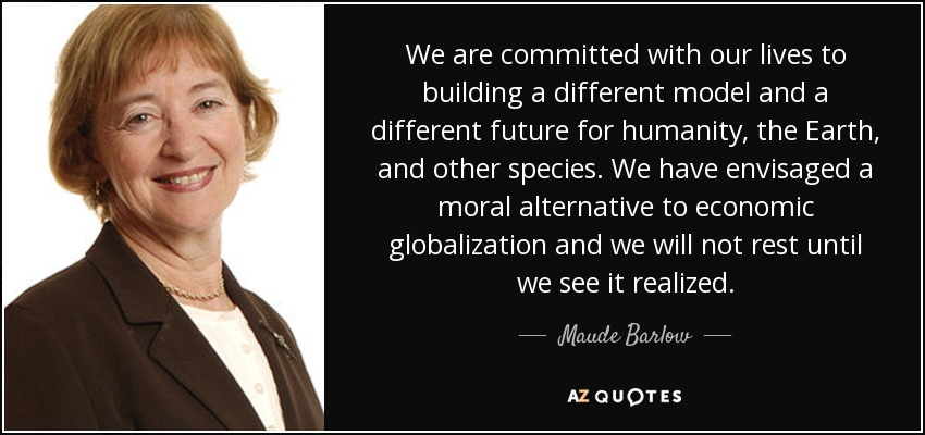 We are committed with our lives to building a different model and a different future for humanity, the Earth, and other species. We have envisaged a moral alternative to economic globalization and we will not rest until we see it realized. - Maude Barlow
