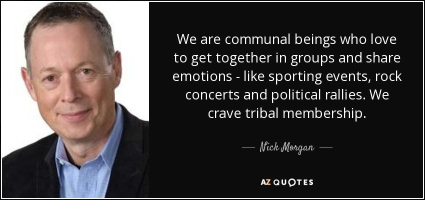 We are communal beings who love to get together in groups and share emotions - like sporting events, rock concerts and political rallies. We crave tribal membership. - Nick Morgan