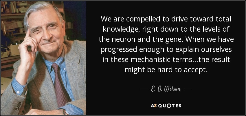 We are compelled to drive toward total knowledge, right down to the levels of the neuron and the gene. When we have progressed enough to explain ourselves in these mechanistic terms...the result might be hard to accept. - E. O. Wilson