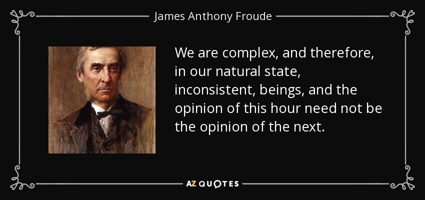 We are complex, and therefore, in our natural state, inconsistent, beings, and the opinion of this hour need not be the opinion of the next. - James Anthony Froude