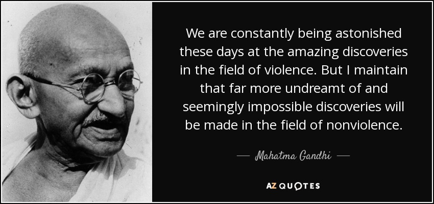 We are constantly being astonished these days at the amazing discoveries in the field of violence. But I maintain that far more undreamt of and seemingly impossible discoveries will be made in the field of nonviolence. - Mahatma Gandhi