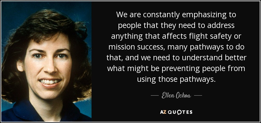 We are constantly emphasizing to people that they need to address anything that affects flight safety or mission success, many pathways to do that, and we need to understand better what might be preventing people from using those pathways. - Ellen Ochoa
