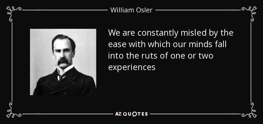 We are constantly misled by the ease with which our minds fall into the ruts of one or two experiences - William Osler