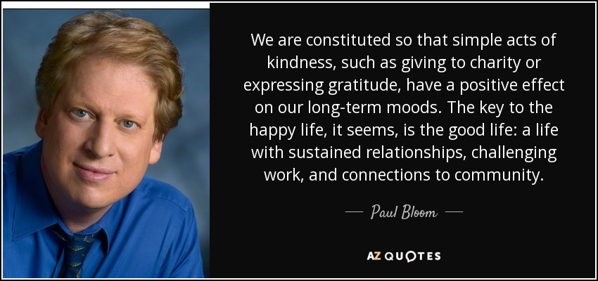 We are constituted so that simple acts of kindness, such as giving to charity or expressing gratitude, have a positive effect on our long-term moods. The key to the happy life, it seems, is the good life: a life with sustained relationships, challenging work, and connections to community. - Paul Bloom