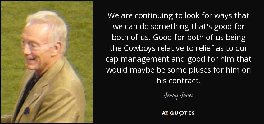 We are continuing to look for ways that we can do something that's good for both of us. Good for both of us being the Cowboys relative to relief as to our cap management and good for him that would maybe be some pluses for him on his contract. - Jerry Jones